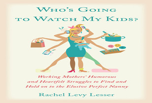 Who's Going to Watch My Kids?: Working Mothers' Humorous and Heartfelt Struggles to Find and Hold on to the Elusive Perfect Nanny