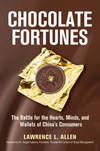 Chocolate Fortunes: The Battle for the Hearts, Minds, and Wallets of China's Consumers by Lawrence L. Allen