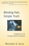 Blinding Pain, Simple Truth: Changing Your Life Through Buddhist Meditation by Richard S. Ellis