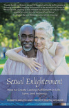 Sexual Enlightenment: How to Create Lasting Fulfillment in Life, Love and Intimacy