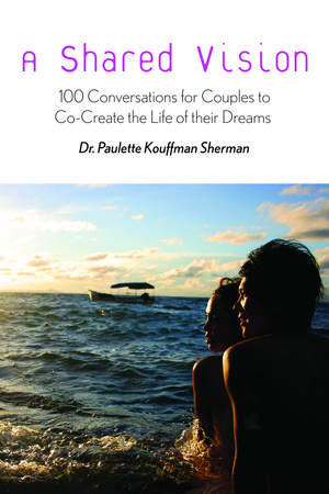 A Shared Vision: 100 Conversations for Couples to Co-Create the Life of their Dreams