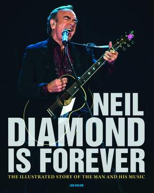 Neil Diamond Is Forever: The Illustrated Story of the Man and His