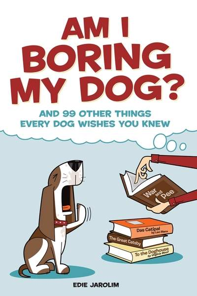 Am I Boring My Dog? And 99 Other Things Your Dog Wishes You Knew