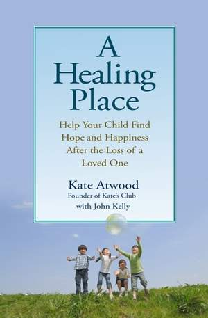 A HEALING PLACE: Help Your Child Find Hope and Happiness After the Loss of a Loved One