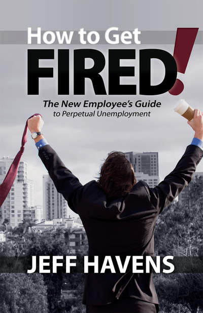 How to Get Fired!: The New Employee's Guide to Perpetual Unemployment