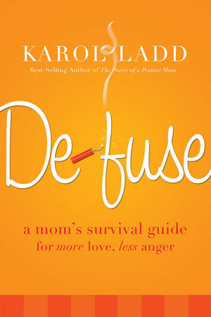 Defuse: A Mom's Survival Guide for More Love, Less Anger by Karol Ladd