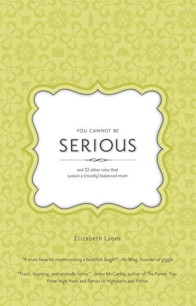 You Cannot Be Serious: and 32 Other Rules that Sustain a (Mostly) Balanced Mom by Elizabeth Lyons