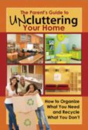 The Parent's Guide to Uncluttering Your Home: How to Organize What You Need and Recycle What You Don't