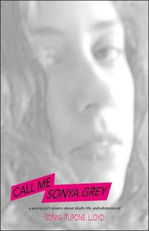 Call Me Sonya Grey: A Young Girl's Poetry about Death, Life and Adolescence