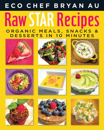 ECO CHEF BRYAN AU RAW STAR RECIPES: ORGANIC MEALS, SNACKS & DESSERTS in UNDER 10 MINUTES