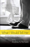 What I Would Tell Her: 28 Devoted Dads on Bringing Up, Holding On To and Letting Go of Their Daughters edited by Andrea N. Richesin