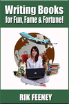 Writing Books for Fun, Fame & Fortune! by Rik Feeney