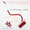 Crafting Calm: Projects and Practices for Creativity and Contemplation by Maggie Oman Shannon