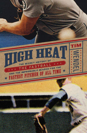 High Heat: The Secret History of the Fast Ball and the Improbable Search for the Fastest Pitcher of All Time