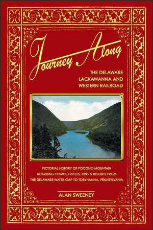 Journey Along the Delaware, Lackawanna & Western Railroad: A Pictorial History of Pocono Mountain Boarding Homes, Hotels, Inns & Resorts from the Delaware Water Gap to Tobyhanna, Pennsylvania