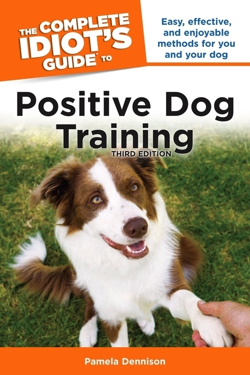 The Complete Idiot's Guide® to Positive Dog Training, Third Edition